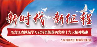 黑龙江省掀起学习宣传贯彻落实党的十九大精神热潮        新时代 新征程――人民网黑龙江策划报道